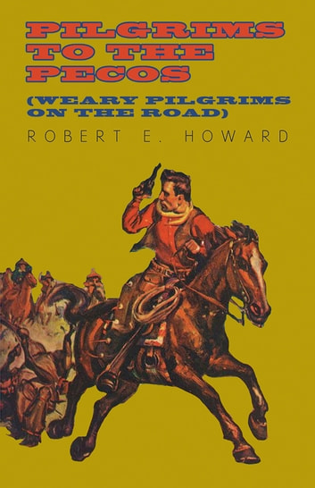 Pilgrims to the Pecos (Weary Pilgrims on the Road) ebook by Robert E. Howard