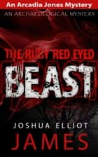 The Ruby Red Eyed Beast - An Arcadia Jones Mystery, #5 ebook by Joshua Elliot James