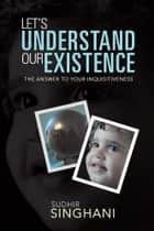 LET'S UNDERSTAND OUR EXISTENCE ebook by sudhir singhani