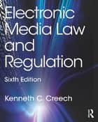 Electronic Media Law and Regulation ebook by Kenneth C. Creech