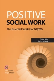 Positive Social Work - The Essential Toolkit for NQSWs ebook by Julie Adams,Angie Sheard