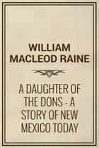 A Daughter of the Dons: A Story of New Mexico Today ebook by William MacLeod Raine