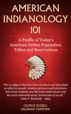 American Indianology 101 - A profile of Today's American Indian population, tribes and reservations. ebook by George Russell