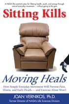 Sitting Kills, Moving Heals - How Everyday Movement Will Prevent Pain, Illness, and Early Death -- and Exercise Alone Won't ebook by Joan Vernikos