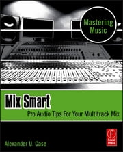 Mix Smart - professional techniques for the home studio ebook by Alex Case