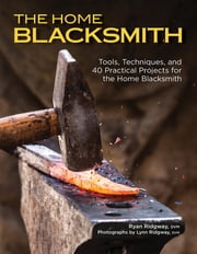 The Home Blacksmith - Tools, Techniques, and 40 Practical Projects for the Blacksmith Hobbyist ebook by Ryan Ridgway