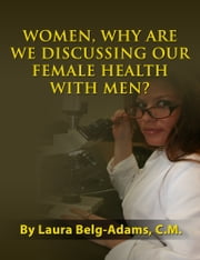 Women, Why Are We Discussing Our Female Health With Men? ebook by Laura Belg-Adams,C.M.