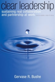 Clear Leadership - Sustaining Real Collaboration and Partnership at Work ebook by Gervase R. Bushe