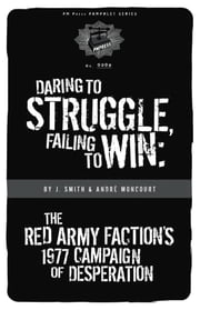 Daring to Struggle, Failing to Win - The Red Army Faction's 1977 Campaign of Desperation ebook by J. Smith,André Moncourt