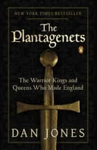 The Plantagenets - The Warrior Kings and Queens Who Made England ebook by Dan Jones