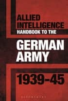 Allied Intelligence Handbook to the German Army 1939–45 ebook by Dr Stephen Bull