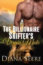 The Billionaire Shifter's Virgin Mate (Billionaire Shifters Club #2) ebook by Diana Seere