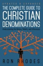 The Complete Guide to Christian Denominations - Understanding the History, Beliefs, and Differences ebook by Ron Rhodes