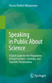 Speaking in Public About Science - A Quick Guide for the Preparation of Good Lectures, Seminars, and Scientific Presentations ebook by Ulysses Paulino de Albuquerque