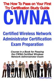 CWNA Certified Wireless Network Administrator Certification Exam Preparation Course in a Book for Passing the CWNA Certified Wireless Network Administ ebook by Manning, William