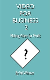 Video for Business 2 Making Video for Profit ebook by Val Whitter