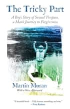 The Tricky Part - A Boy's Story of Sexual Trespass, a Man's Journey to Forgiveness ebook by Martin Moran