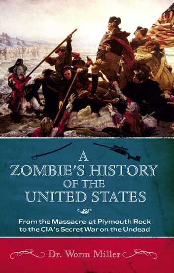 A Zombie's History of the United States - From the Massacre at Plymouth Rock to the CIA's Secret War on the Undead ebook by Josh Miller