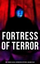 Fortress of Terror: 550+ Horror Classics, Supernatural Mysteries & Macabre Tales - The Phantom of the Opera, The Tell-Tale Heart, The Turn of the Screw, The Dunwich Horror, Frankenstein, The Vampire, Dracula, A Haunted Island, Black Magic, The Beetle, The Picture of Dorian Gray… ebook by Edgar Allan Poe, Henry James, Algernon Blackwood,...