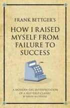 Frank Bettgers How I Raised Myself from Failure to Success ebook by Karen Mccreadie