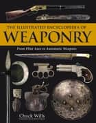 The Illustrated Encyclopedia of Weaponry ebook by Chuck   Wills