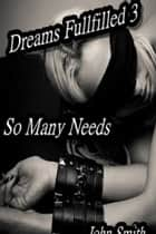 Dreams Fulfilled- 3- So Many Needs ebook by John Smith