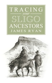 A Guide to Tracing your Sligo Ancestors ebook by James Ryan,Eoin Ryan