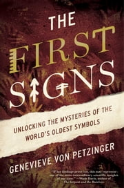 The First Signs - Unlocking the Mysteries of the World's Oldest Symbols ebook by Genevieve von Petzinger
