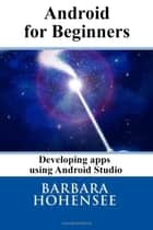 Android For Beginners. Developing Apps Using Android Studio ebook by Barbara Hohensee