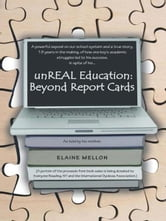 unREAL Education: Beyond Report Cards - A powerful expos&eacute on our school system and a true story, 19 years in the making, of how one boy's academic struggles led to his success, in spite of his… ebook by Elaine Mellon