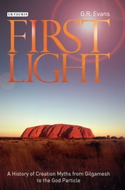 First Light - A History of Creation Myths from Gilgamesh to the God Particle ebook by G.R. Evans