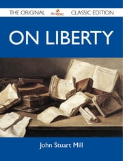 On Liberty - The Original Classic Edition ebook by Mill John