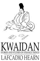 Kwaidan - Stories and Studies of Strange Things ebook by Lafcadio Hearn