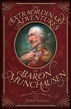 The Extraordinary Adventures of Baron Munchausen - A Game of Tall Tales and Playing Roles ebook by James Wallis