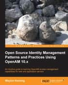 Open Source Identity Management Patterns and Practices Using OpenAM 10.x ebook by Waylon Kenning