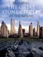 Building the Great Stone Circles of the North ebook by Colin Richards