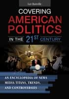 Covering American Politics in the 21st Century: An Encyclopedia of News Media Titans, Trends, and Controversies [2 volumes] ebook by Lee Banville