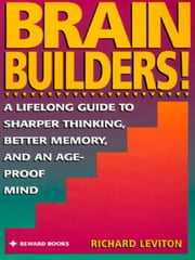 Brain Builders! - A Lifelong Guide to Sharper Thinking, Better Memory, and anAge-Proof Mind ebook by Richard Leviton
