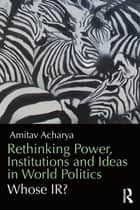 Rethinking Power, Institutions and Ideas in World Politics - Whose IR? ebook by Amitav Acharya