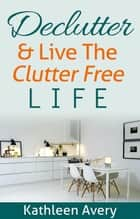 Declutter & Live the Clutter Free Life ebook by Kathleen Avery