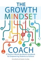 The Growth Mindset Coach - A Teacher's Month-by-Month Handbook for Empowering Students to Achieve ebook by Annie Brock, Heather Hundley