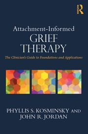 Attachment-Informed Grief Therapy - The Clinician's Guide to Foundations and Applications ebook by Phyllis S. Kosminsky,John R. Jordan