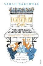 At The Existentialist Café - Freedom, Being, and Apricot Cocktails eBook by Sarah Bakewell