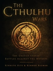 The Cthulhu Wars - The United States' Battles Against the Mythos ebook by Kenneth Hite,Kennon Bauman,Darren Tan,Imaginary Friends Studios