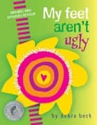 My Feet Aren't Ugly: A Girl's Guide to Loving Herself from the Inside Out - A Girl's Guide to Loving Herself from the Inside Out ebook by Beck, Debra