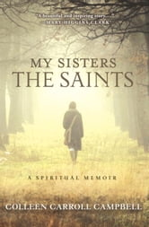 My Sisters the Saints - A Spiritual Memoir ebook by Colleen Carroll Campbell