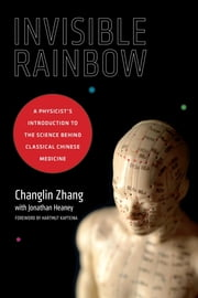 Invisible Rainbow - A Physicist's Introduction to the Science behind Classical Chinese Medicine ebook by Changlin Zhang,Jonathan Heaney,Hartmut Kapteina