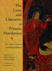 The Lives and Liberation of Princess Mandarava - The Indian Consort of Padmasambhava ebook by Lama Chonam,Sangye Khandro,Janet Gyatso