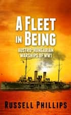 A Fleet in Being - Austro-Hungarian Warships of WW1 ebook by Russell Phillips