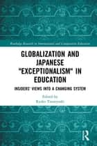 "Globalization and Japanese ""Exceptionalism"" in Education - Insiders' Views into a Changing System ebook by Ryoko Tsuneyoshi"